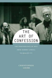 The Art of Confession : The Performance of Self from Robert Lowell to Reality TV, Paperback Book