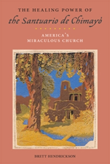 The Healing Power of the Santuario de Chimayo : America's Miraculous Church, Paperback Book
