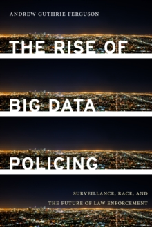 The Rise of Big Data Policing : Surveillance, Race, and the Future of Law Enforcement, Hardback Book