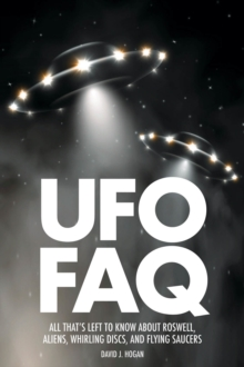 UFO FAQ : All That's Left to Know About Roswell, Aliens, Whirling Discs and Flying Saucers, Paperback / softback Book