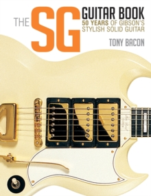 Bacon Tony the Sg Guitar Book 50 Years of Gibson Bam Bk : 50 Years of Gibson's Stylish Solid Guitar, Paperback Book