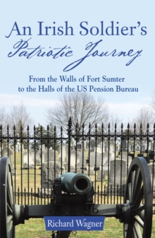 An Irish Soldier'S Patriotic Journey : From the Walls of Fort Sumter to the Halls of the Us Pension Bureau, EPUB eBook