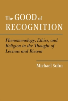 The Good of Recognition : Phenomenology, Ethics, and Religion in the Thought of Levinas and Ricoeur, Hardback Book