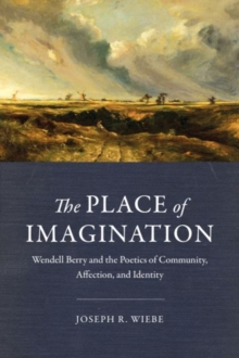 The Place of Imagination : Wendell Berry and the Poetics of Community, Affection, and Identity, Hardback Book
