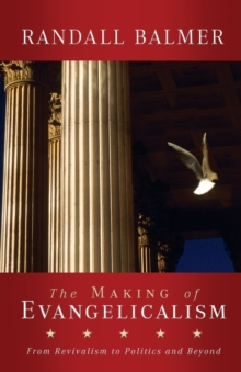 The Making of Evangelicalism : From Revivalism to Politics and Beyond, Paperback Book