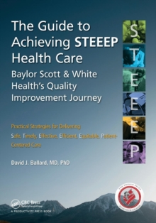 The Guide to Achieving Steeep(Tm) Health Care : Baylor Scott & White Health's Quality Improvement Journey, Paperback Book