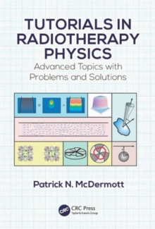 Tutorials in Radiotherapy Physics : Advanced Topics with Problems and Solutions, Paperback Book