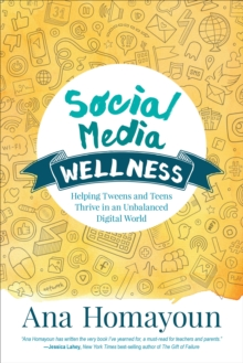 Social Media Wellness : Helping Tweens and Teens Thrive in an Unbalanced Digital World, Paperback Book