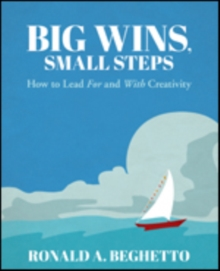 Big Wins, Small Steps : How to Lead For and With Creativity, Paperback Book
