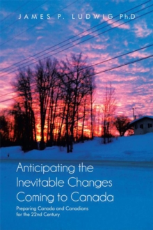 Anticipating the Inevitable Changes Coming to Canada : Preparing Canada and Canadians for the 22Nd Century, EPUB eBook