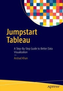 Jumpstart Tableau : A Step-By-Step Guide to  Better Data Visualization, Paperback Book