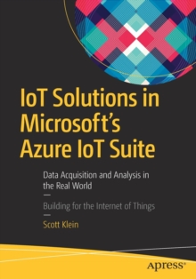 IoT Solutions in Microsoft's Azure IoT Suite : Data Acquisition and Analysis in the Real World, Paperback Book