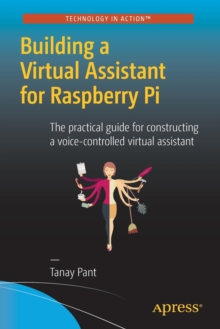 Building a Virtual Assistant for Raspberry PI : The Practical Guide for Constructing a Voice-Controlled Virtual Assistant, Paperback Book