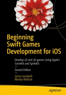Beginning Swift Games Development for iOS : Develop 2D and 3D games Using Apple's SceneKit and SpriteKit, Paperback / softback Book