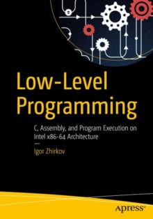 Low-Level Programming : C, Assembly, and Program Execution on Intel (R) 64 Architecture, Paperback / softback Book