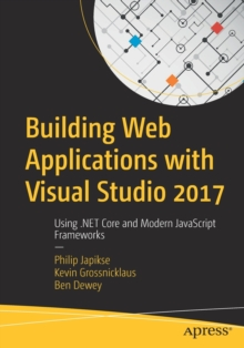 Building Web Applications with Visual Studio 2017 : Using .NET Core and Modern JavaScript Frameworks, Paperback / softback Book