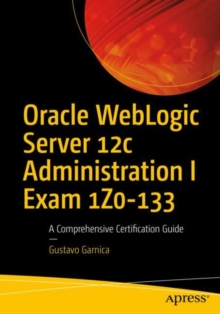 Oracle WebLogic Server 12c Administration I Exam 1Z0-133 : A Comprehensive Certification Guide, Paperback Book
