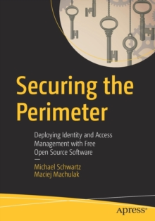 Securing the Perimeter : Deploying Identity and Access Management with Free Open Source Software, Paperback / softback Book