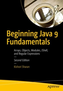 Beginning Java 9 Fundamentals : Arrays, Objects, Modules, JShell, and Regular Expressions, Paperback Book
