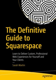 The Definitive Guide to Squarespace : Learn to Deliver Custom, Professional Web Experiences for Yourself and Your Clients, Paperback Book