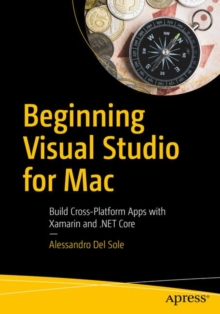 Beginning Visual Studio for Mac : Build Cross-Platform Apps with Xamarin and .NET Core, Paperback Book