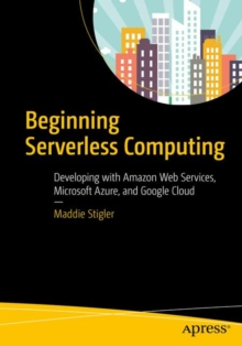 Beginning Serverless Computing : Developing with Amazon Web Services, Microsoft Azure, and Google Cloud, Paperback Book