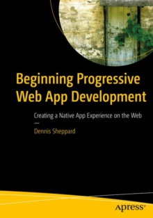 Beginning Progressive Web App Development : Creating a Native App Experience on the Web, Paperback Book