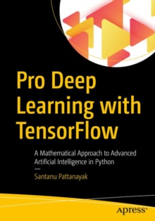 Pro Deep Learning with TensorFlow : A Mathematical Approach to Advanced Artificial Intelligence in Python, Paperback / softback Book