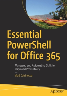 Essential PowerShell for Office 365 : Managing and Automating Skills for Improved Productivity, Paperback / softback Book