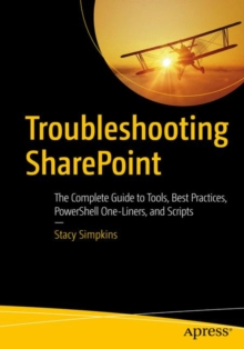 Troubleshooting SharePoint : The Complete Guide to Tools, Best Practices, PowerShell One-Liners, and Scripts, Paperback Book