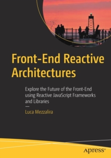 Front-End Reactive Architectures : Explore the Future of the Front-End using Reactive JavaScript Frameworks and Libraries, Paperback Book