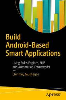 Build Android-Based Smart Applications : Using Rules Engines, NLP and Automation Frameworks, Paperback Book
