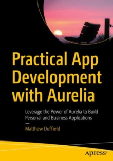 Practical App Development with Aurelia : Leverage the Power of Aurelia to Build Personal and Business Applications, Paperback Book