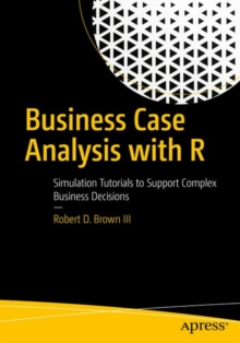 Business Case Analysis with R : Simulation Tutorials to Support Complex Business Decisions, Paperback Book