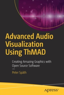 Advanced Audio Visualization Using ThMAD : Creating Amazing Graphics with Open Source Software, Paperback Book
