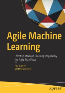 Agile Machine Learning : Effective Machine Learning Inspired by the Agile Manifesto, Paperback / softback Book