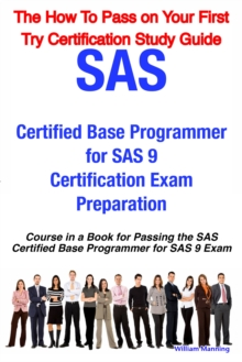 SAS Certified Base Programmer for SAS 9 Certification Exam Preparation Course in a Book for Passing the SAS Certified Base Programmer for SAS 9 Exam - The How To Pass on Your First Try Certification S, EPUB eBook
