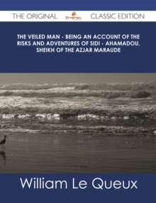 The Veiled Man - Being an Account of the Risks and Adventures of Sidi - Ahamadou, Sheikh of the Azjar Maraude - The Original Classic Edition, EPUB eBook