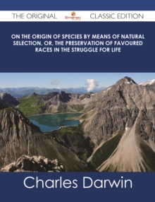 On the Origin of Species By Means of Natural Selection, or, the Preservation of Favoured Races in the Struggle for Life - The Original Classic Edition, EPUB eBook
