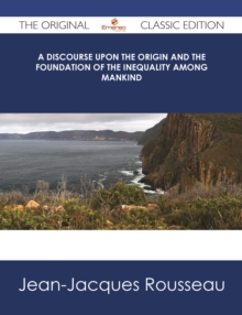 A Discourse Upon the Origin and the Foundation Of The Inequality Among Mankind - The Original Classic Edition, EPUB eBook