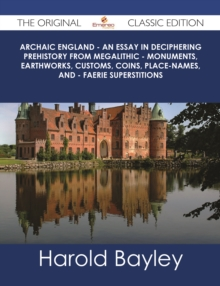 Archaic England - An Essay in Deciphering Prehistory from Megalithic - Monuments, Earthworks, Customs, Coins, Place-names, and - Faerie Superstitions - The Original Classic Edition, EPUB eBook