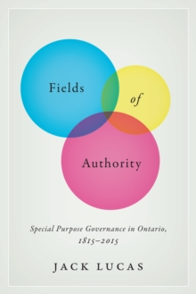 Fields of Authority : Special Purpose Governance in Ontario, 1815-2015, Hardback Book