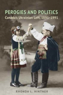 Perogies and Politics : Canada's Ukrainian Left, 1891-1991, Hardback Book