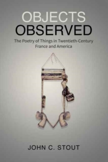 Objects Observed : The Poetry of Things in Twentieth-Century France and America, Hardback Book
