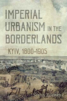 Imperial Urbanism in the Borderlands : Kyiv, 1800-1905, Hardback Book