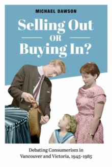 Selling Out or Buying In? : Debating Consumerism in Vancouver and Victoria, 1945-1985, Hardback Book