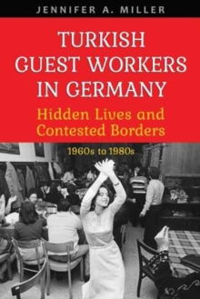 Turkish Guest Workers in Germany : Hidden Lives and Contested Borders, 1960s to 1980s, Hardback Book