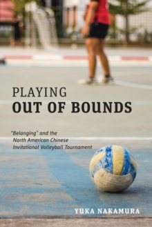 "Playing Out of Bounds : ""Belonging"" and the North American Chinese Invitational Volleyball Tournament, Hardback Book"