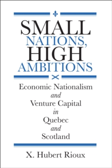 Small Nations, High Ambitions : Economic Nationalism and the Politics of Venture Capital in Quebec and Scotland, Hardback Book