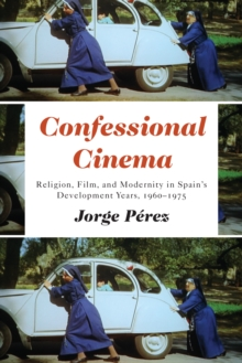 Confessional Cinema : Religion, Film, and Modernity in Spain's Development Years, 1960-1975, PDF eBook